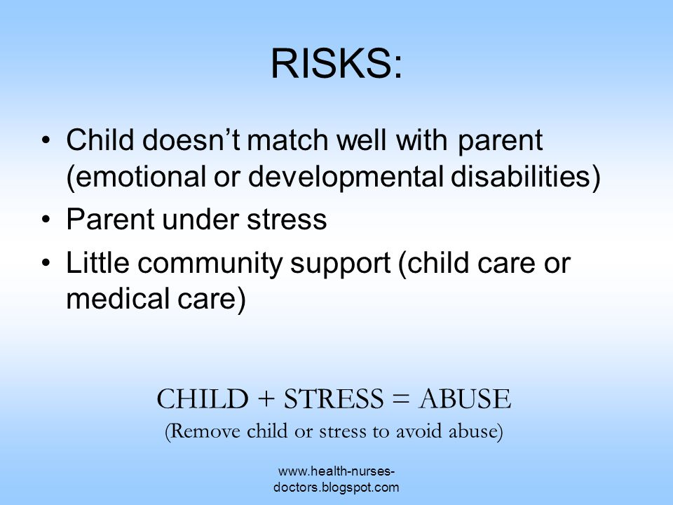 www.health-nurses- doctors.blogspot.com RISKS: Child doesn't match well with parent (emotional or developmental disabilities) Parent under stress Little community support (child care or medical care) CHILD + STRESS = ABUSE (Remove child or stress to avoid abuse)