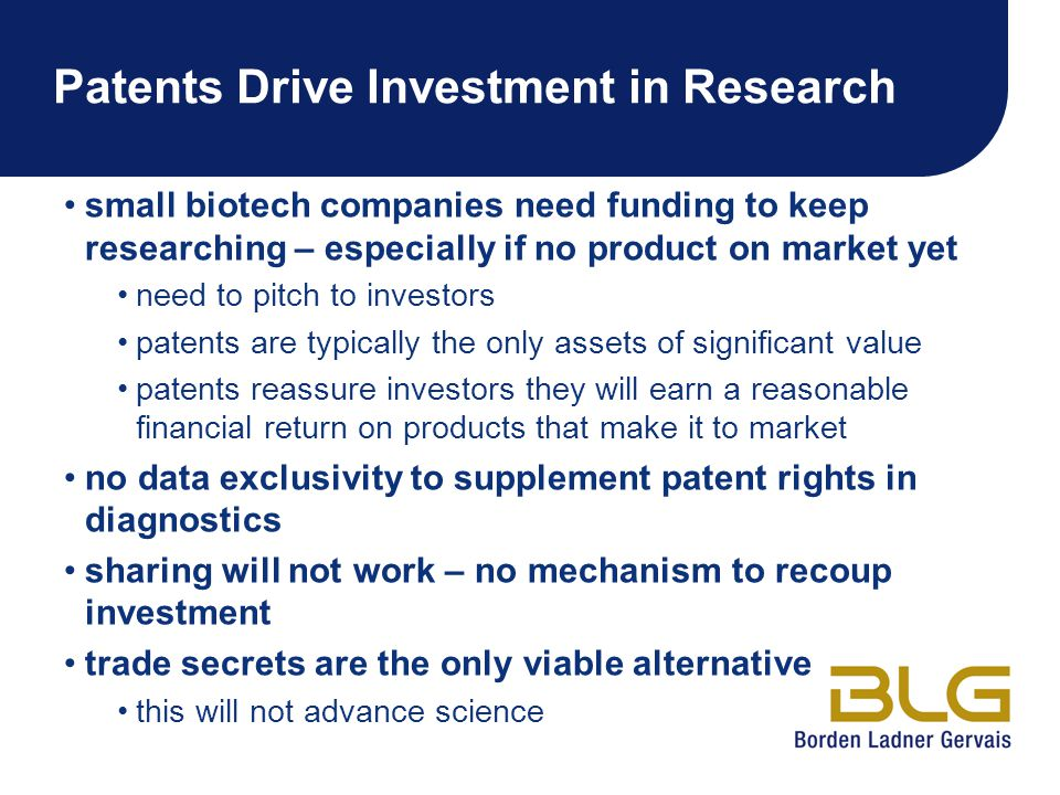 Patents Drive Investment in Research small biotech companies need funding to keep researching – especially if no product on market yet need to pitch to investors patents are typically the only assets of significant value patents reassure investors they will earn a reasonable financial return on products that make it to market no data exclusivity to supplement patent rights in diagnostics sharing will not work – no mechanism to recoup investment trade secrets are the only viable alternative this will not advance science