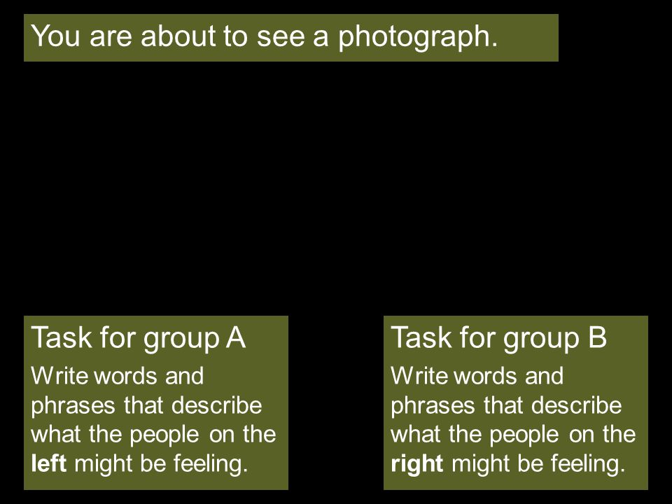 Task for group A Write words and phrases that describe what the people on the left might be feeling. You are about to see a photograph. Task for group