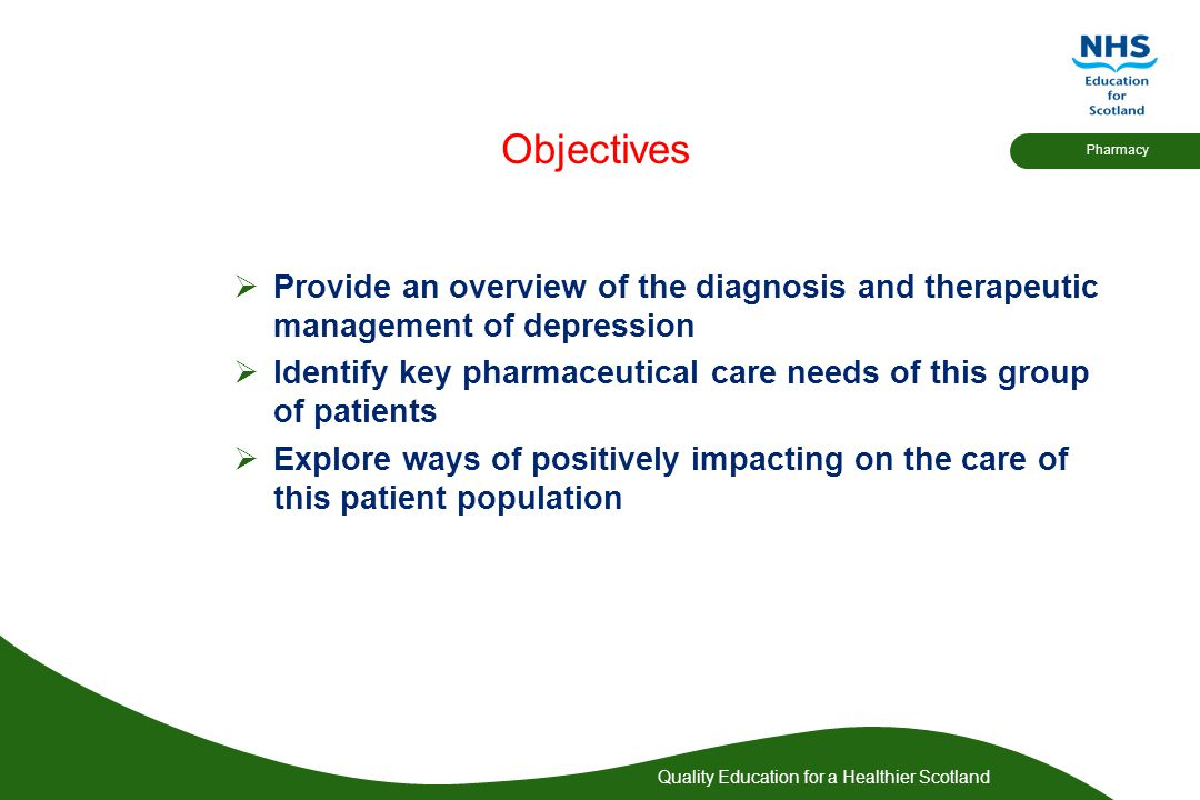 Quality Education for a Healthier Scotland Pharmacy Objectives  Provide an overview of the diagnosis and therapeutic management of depression  Ident