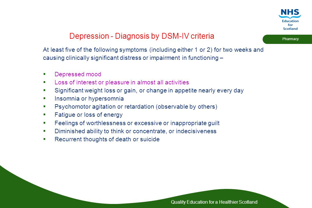 Quality Education for a Healthier Scotland Pharmacy Depression - Diagnosis by DSM-IV criteria At least five of the following symptoms (including eithe