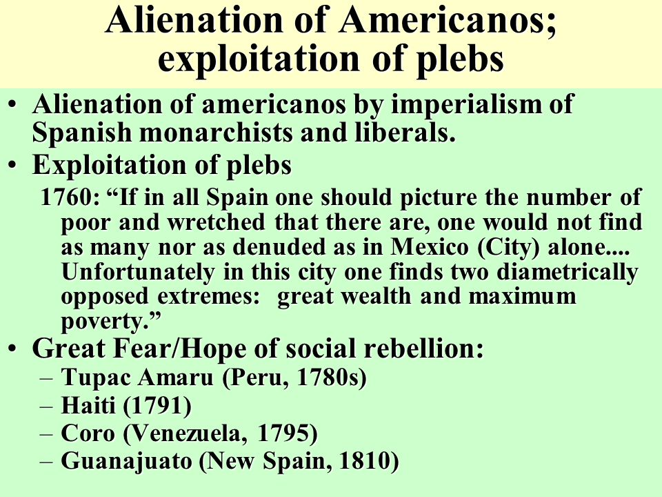 Alienation of Americanos; exploitation of plebs Alienation of americanos by imperialism of Spanish monarchists and liberals.Alienation of americanos by imperialism of Spanish monarchists and liberals.