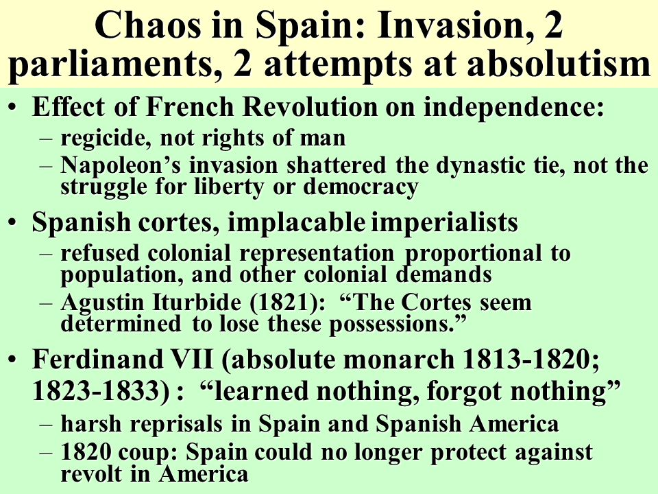 Chaos in Spain: Invasion, 2 parliaments, 2 attempts at absolutism Effect of French Revolution on independence:Effect of French Revolution on independence: –regicide, not rights of man –Napoleon's invasion shattered the dynastic tie, not the struggle for liberty or democracy Spanish cortes, implacable imperialistsSpanish cortes, implacable imperialists –refused colonial representation proportional to population, and other colonial demands –Agustin Iturbide (1821): The Cortes seem determined to lose these possessions. Ferdinand VII (absolute monarch 1813-1820; 1823-1833) : learned nothing, forgot nothing Ferdinand VII (absolute monarch 1813-1820; 1823-1833) : learned nothing, forgot nothing –harsh reprisals in Spain and Spanish America –1820 coup: Spain could no longer protect against revolt in America