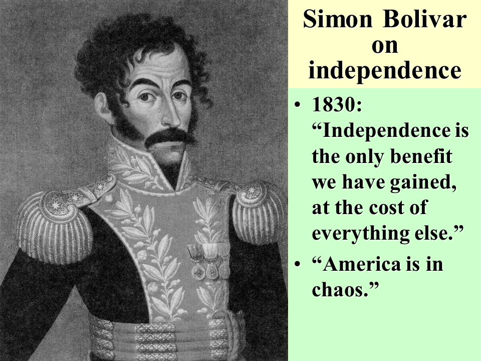 Simon Bolivar on independence 1830: Independence is the only benefit we have gained, at the cost of everything else. 1830: Independence is the only benefit we have gained, at the cost of everything else. America is in chaos. America is in chaos.
