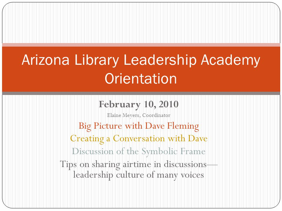 February 10, 2010 Elaine Meyers, Coordinator Big Picture with Dave Fleming Creating a Conversation with Dave Discussion of the Symbolic Frame Tips on sharing airtime in discussions— leadership culture of many voices Arizona Library Leadership Academy Orientation
