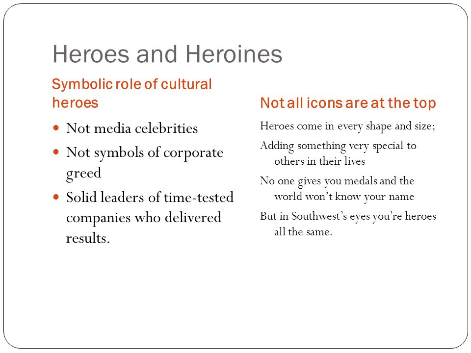 Heroes and Heroines Symbolic role of cultural heroesNot all icons are at the top Heroes come in every shape and size; Adding something very special to others in their lives No one gives you medals and the world won't know your name But in Southwest's eyes you're heroes all the same.