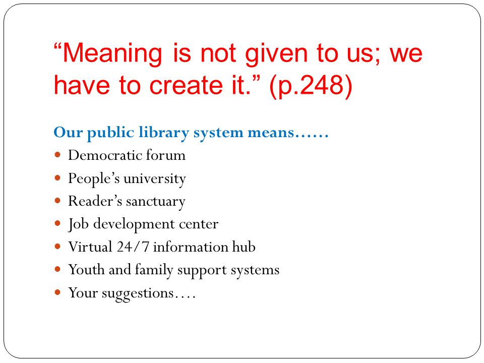 Meaning is not given to us; we have to create it. (p.248) Our public library system means…… Democratic forum People's university Reader's sanctuary Job development center Virtual 24/7 information hub Youth and family support systems Your suggestions….