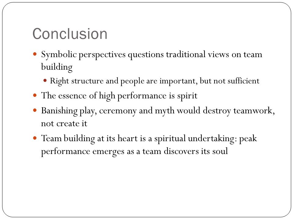 Conclusion Symbolic perspectives questions traditional views on team building Right structure and people are important, but not sufficient The essence of high performance is spirit Banishing play, ceremony and myth would destroy teamwork, not create it Team building at its heart is a spiritual undertaking: peak performance emerges as a team discovers its soul