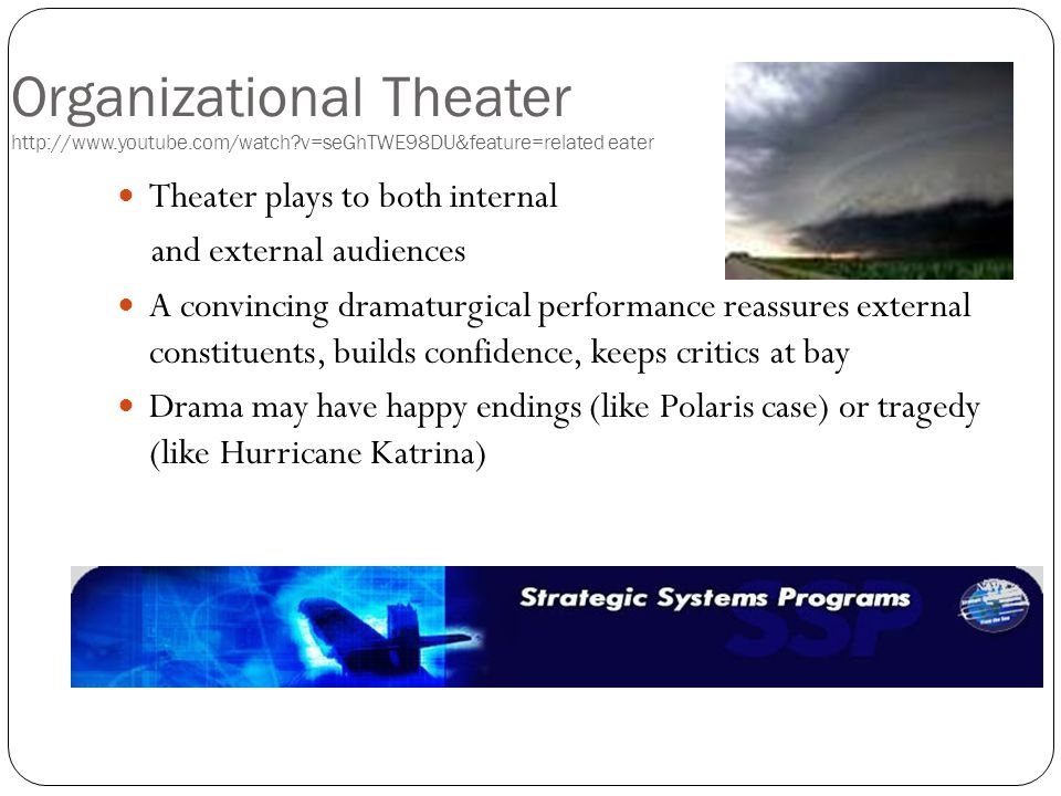Organizational Theater http://www.youtube.com/watch?v=seGhTWE98DU&feature=related eater Theater plays to both internal and external audiences A convincing dramaturgical performance reassures external constituents, builds confidence, keeps critics at bay Drama may have happy endings (like Polaris case) or tragedy (like Hurricane Katrina)