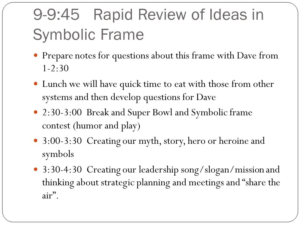 9-9:45Rapid Review of Ideas in Symbolic Frame Prepare notes for questions about this frame with Dave from 1-2:30 Lunch we will have quick time to eat with those from other systems and then develop questions for Dave 2:30-3:00 Break and Super Bowl and Symbolic frame contest (humor and play) 3:00-3:30 Creating our myth, story, hero or heroine and symbols 3:30-4:30 Creating our leadership song/slogan/mission and thinking about strategic planning and meetings and share the air .
