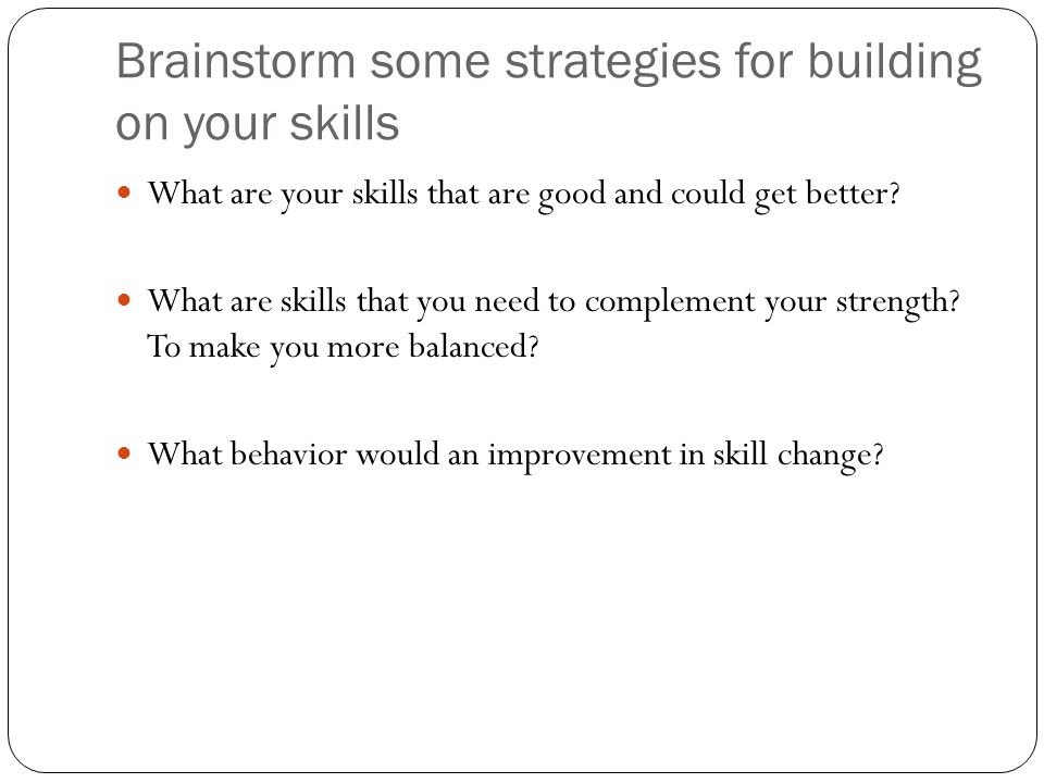 Brainstorm some strategies for building on your skills What are your skills that are good and could get better.