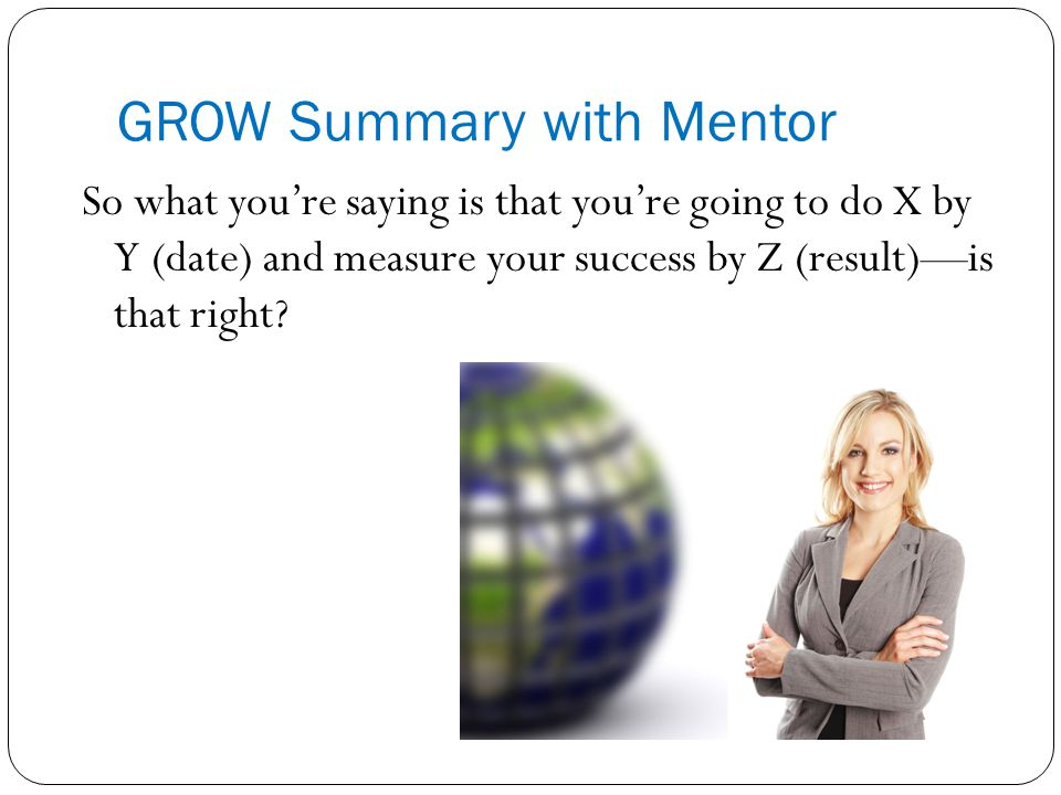 GROW Summary with Mentor So what you're saying is that you're going to do X by Y (date) and measure your success by Z (result)—is that right?