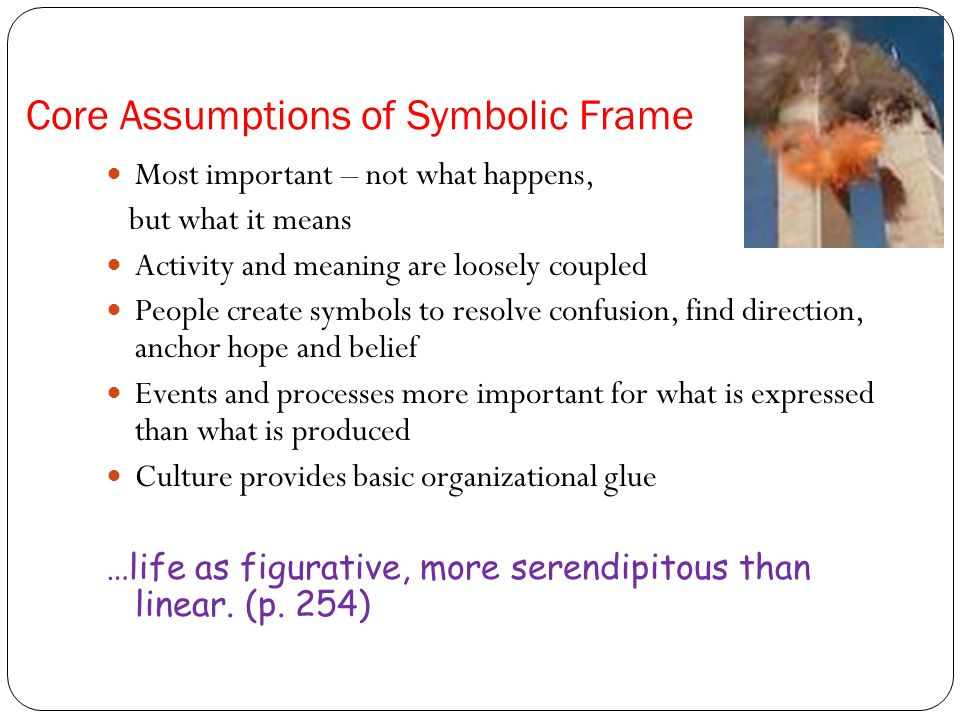 Core Assumptions of Symbolic Frame Most important – not what happens, but what it means Activity and meaning are loosely coupled People create symbols to resolve confusion, find direction, anchor hope and belief Events and processes more important for what is expressed than what is produced Culture provides basic organizational glue …life as figurative, more serendipitous than linear.