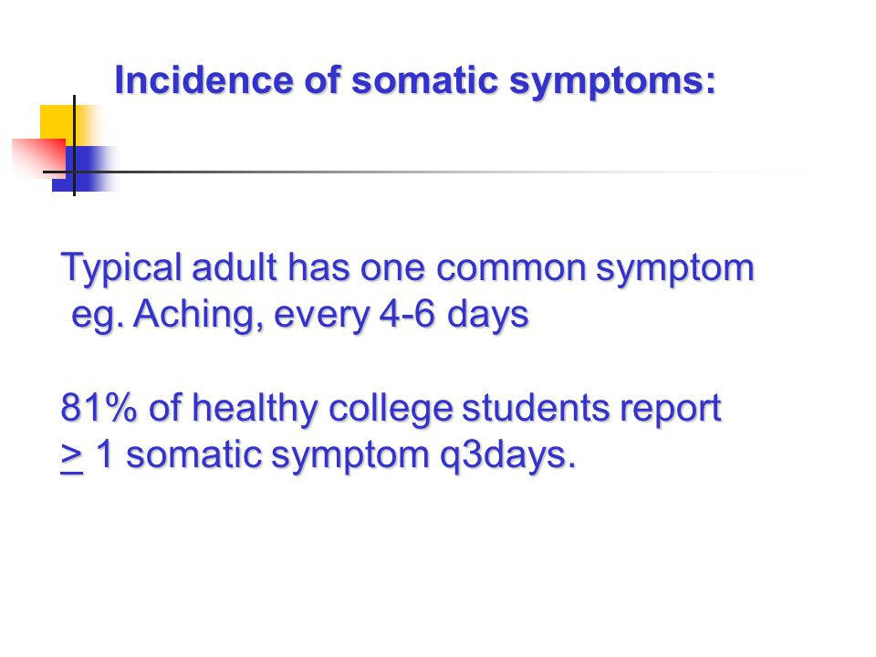 Incidence of somatic symptoms: Incidence of somatic symptoms: Typical adult has one common symptom eg. Aching, every 4-6 days eg. Aching, every 4-6 da