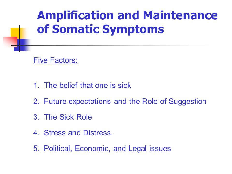 Amplification and Maintenance of Somatic Symptoms Five Factors: 1. The belief that one is sick 2. Future expectations and the Role of Suggestion 3. Th