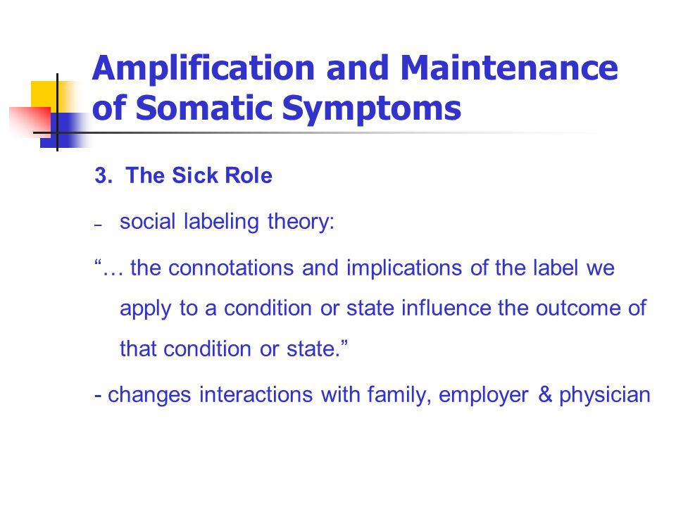 "Amplification and Maintenance of Somatic Symptoms 3. The Sick Role – social labeling theory: ""… the connotations and implications of the label we appl"