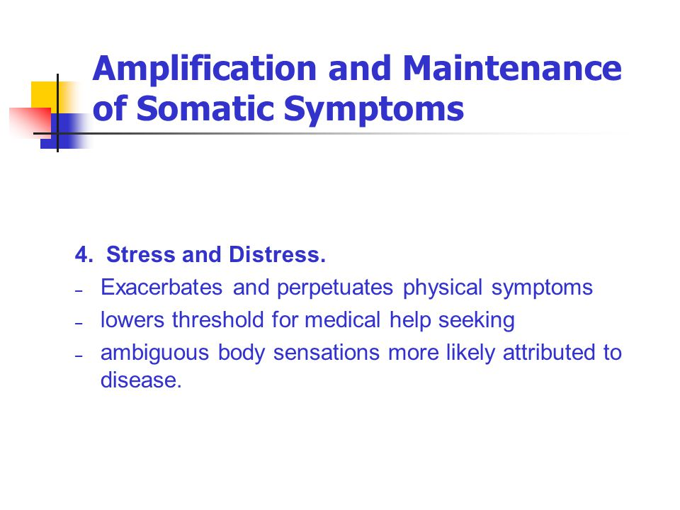 Amplification and Maintenance of Somatic Symptoms 4. Stress and Distress. – Exacerbates and perpetuates physical symptoms – lowers threshold for medic