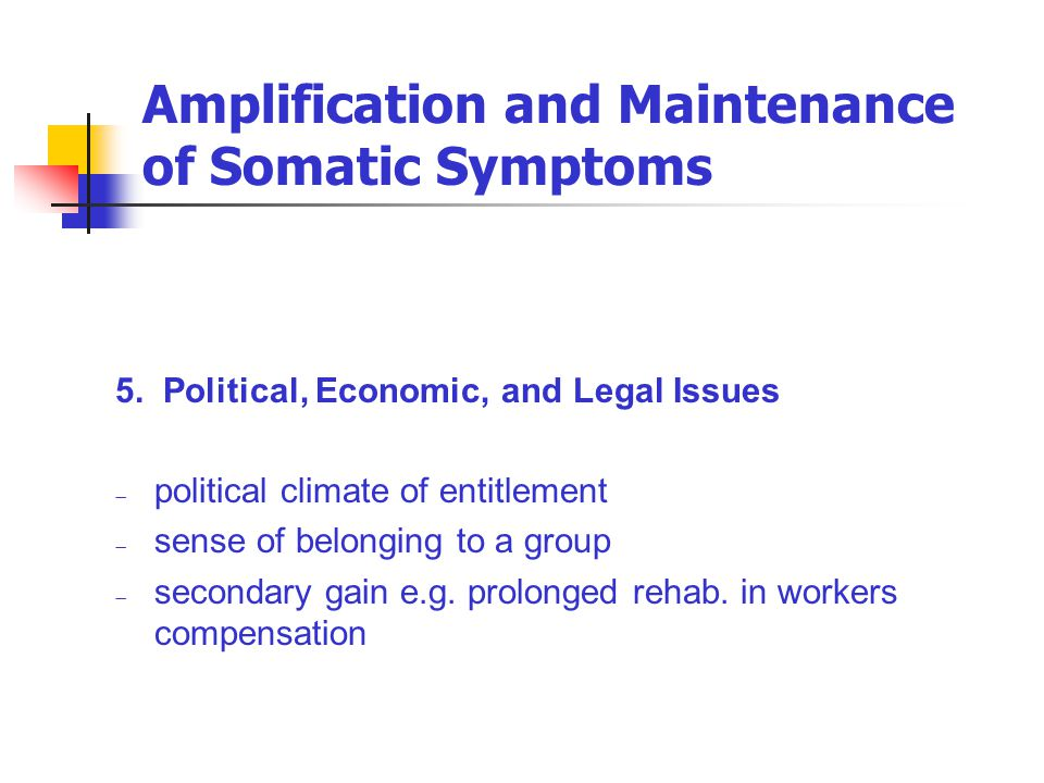 Amplification and Maintenance of Somatic Symptoms 5. Political, Economic, and Legal Issues  political climate of entitlement  sense of belonging to