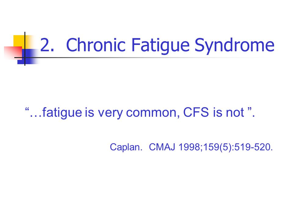 "2. Chronic Fatigue Syndrome ""…fatigue is very common, CFS is not "". Caplan. CMAJ 1998;159(5):519-520."