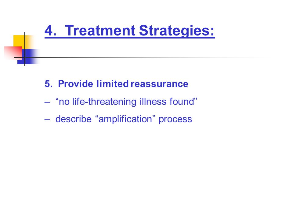 "4. Treatment Strategies: 5. Provide limited reassurance – ""no life-threatening illness found"" – describe ""amplification"" process"