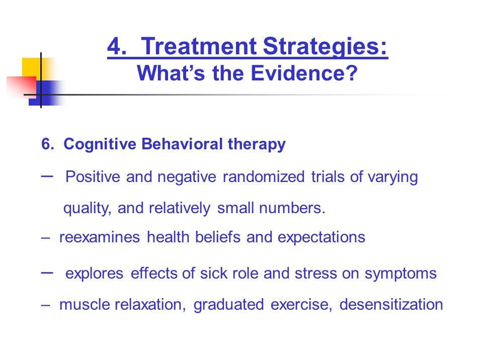 4. Treatment Strategies: What's the Evidence? 6. Cognitive Behavioral therapy – Positive and negative randomized trials of varying quality, and relati