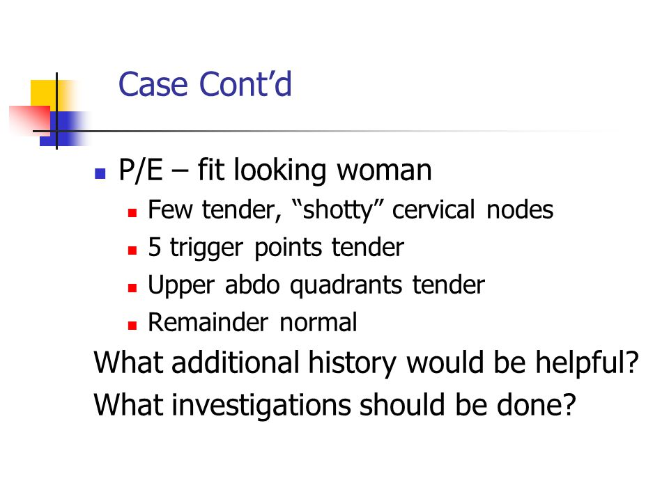"Case Cont'd P/E – fit looking woman Few tender, ""shotty"" cervical nodes 5 trigger points tender Upper abdo quadrants tender Remainder normal What addi"