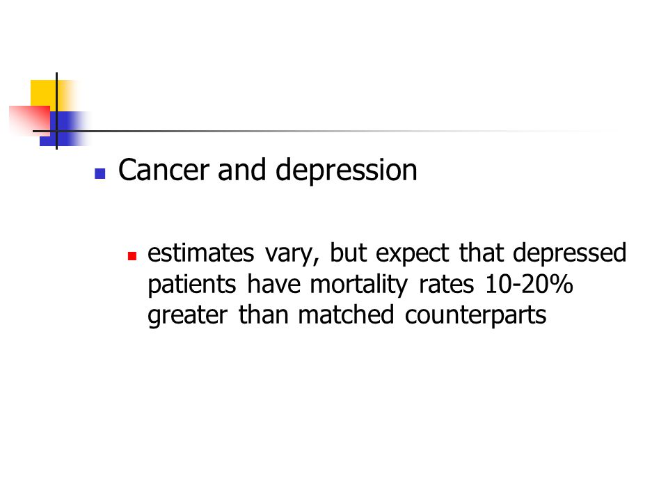 Cancer and depression estimates vary, but expect that depressed patients have mortality rates 10-20% greater than matched counterparts