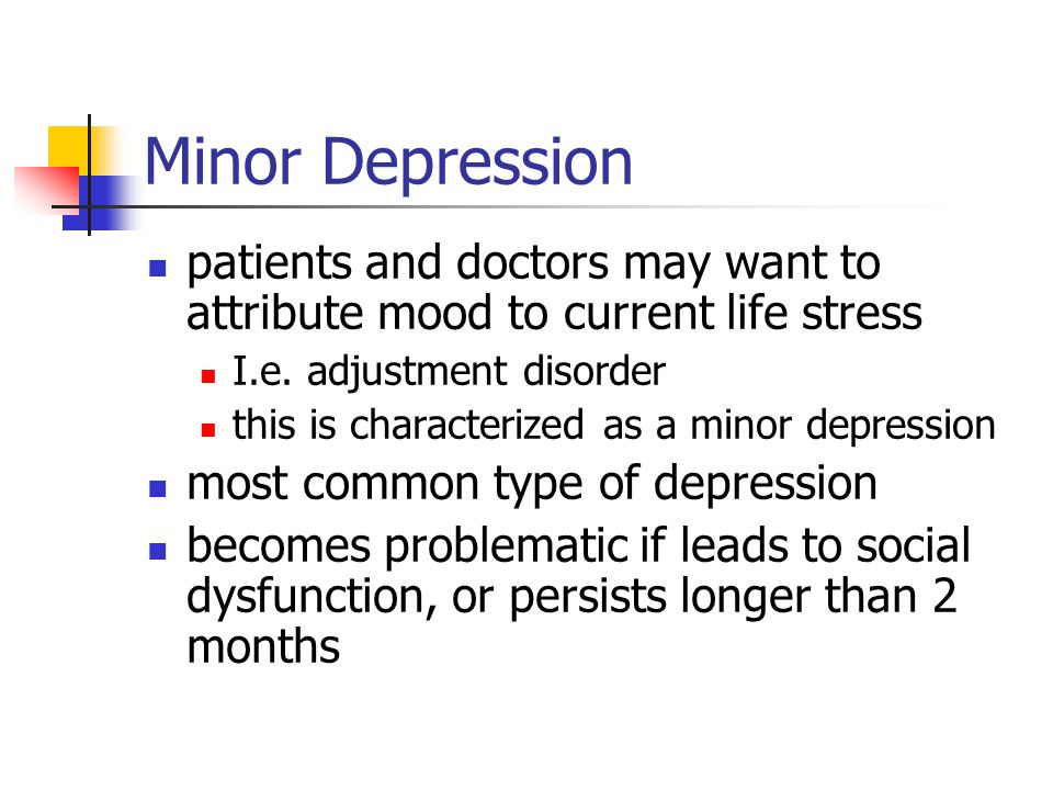 Minor Depression patients and doctors may want to attribute mood to current life stress I.e. adjustment disorder this is characterized as a minor depr