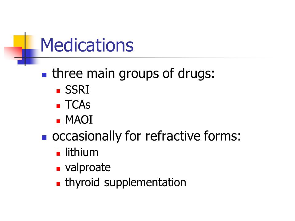 Medications three main groups of drugs: SSRI TCAs MAOI occasionally for refractive forms: lithium valproate thyroid supplementation