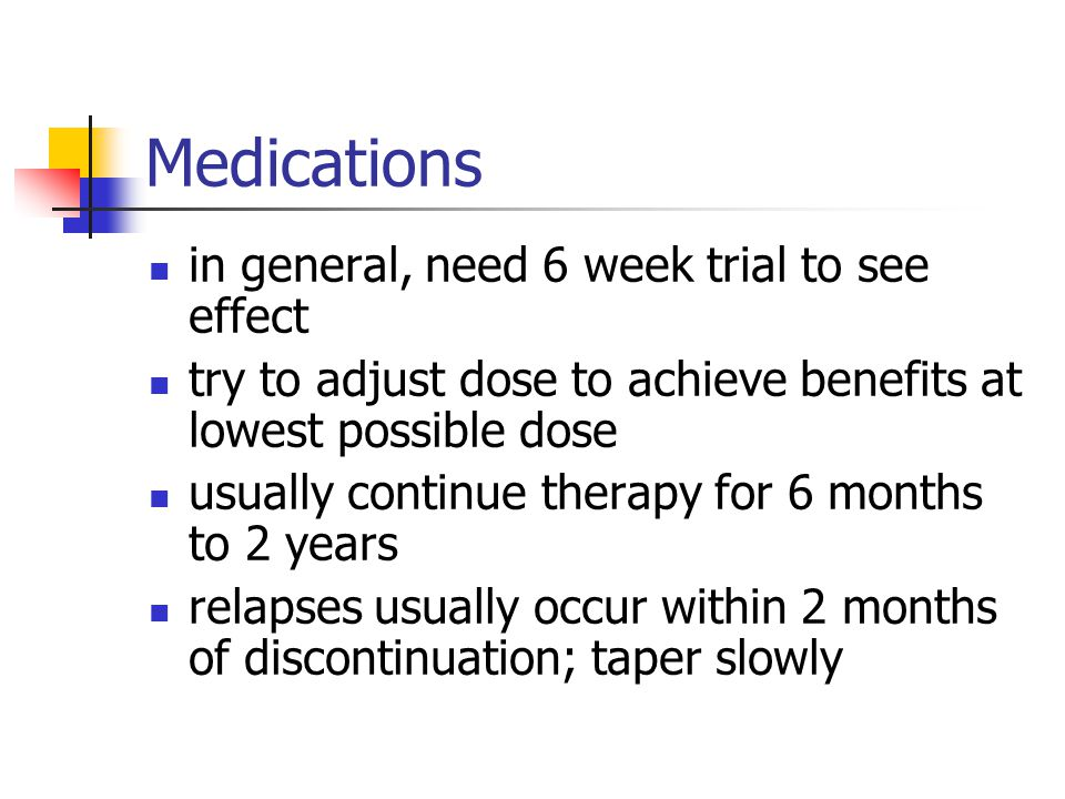 Medications in general, need 6 week trial to see effect try to adjust dose to achieve benefits at lowest possible dose usually continue therapy for 6