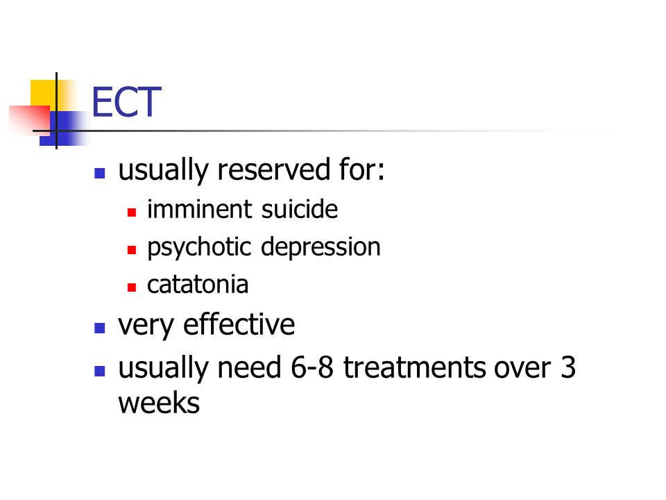 ECT usually reserved for: imminent suicide psychotic depression catatonia very effective usually need 6-8 treatments over 3 weeks
