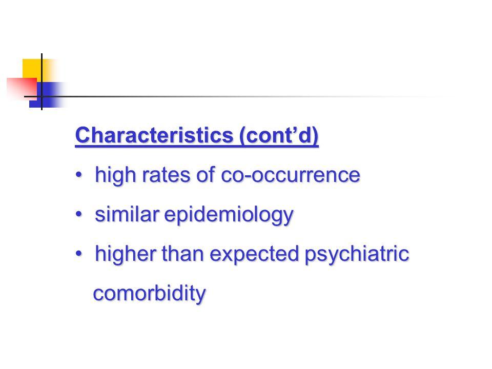 Characteristics (cont'd) high rates of co-occurrence high rates of co-occurrence similar epidemiology similar epidemiology higher than expected psychiatric higher than expected psychiatric comorbidity comorbidity