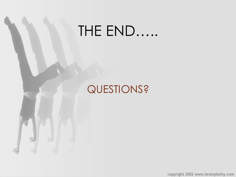 THE END….. QUESTIONS?