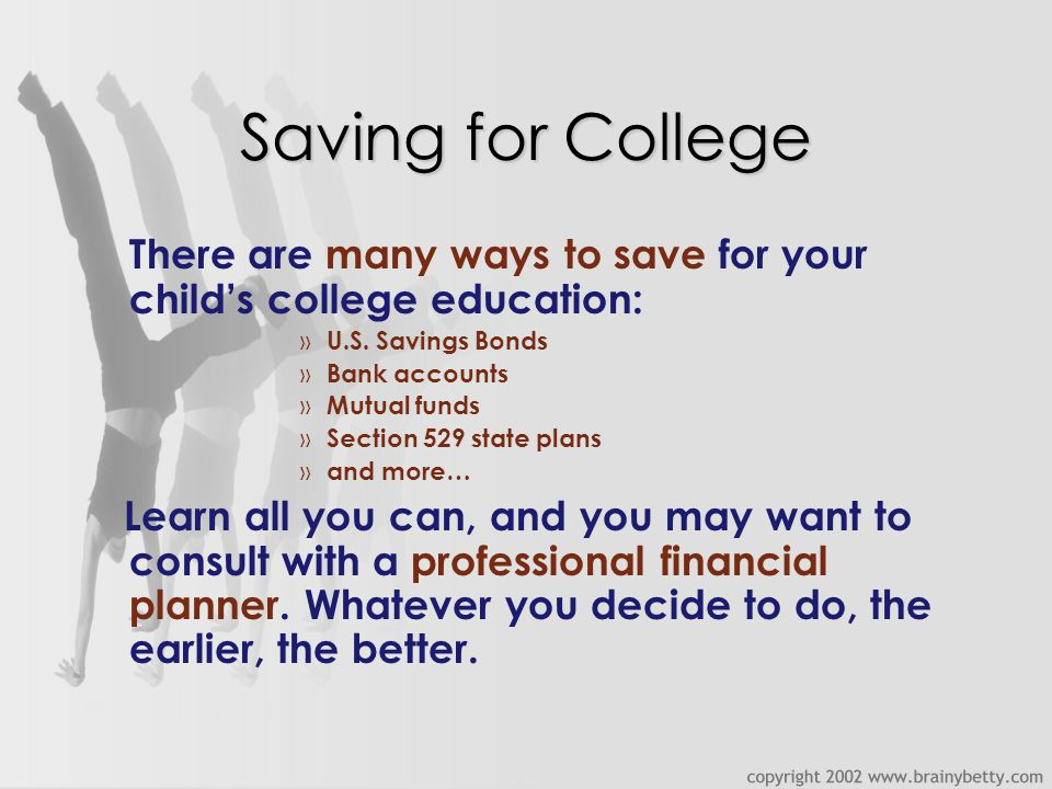 Saving for College There are many ways to save for your child's college education: » U.S.