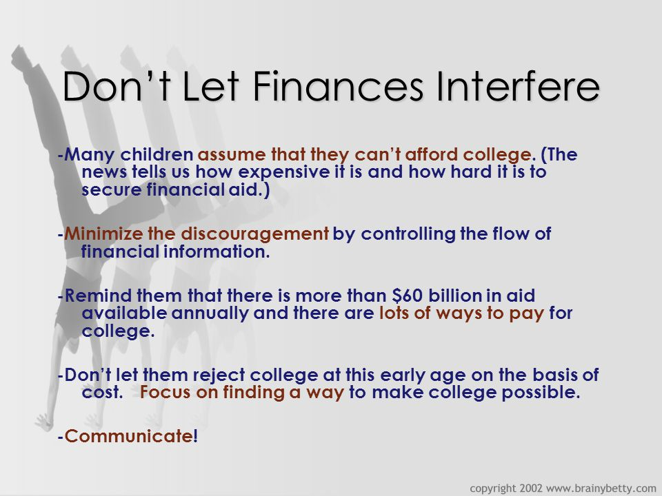 Don't Let Finances Interfere -Many children assume that they can't afford college.