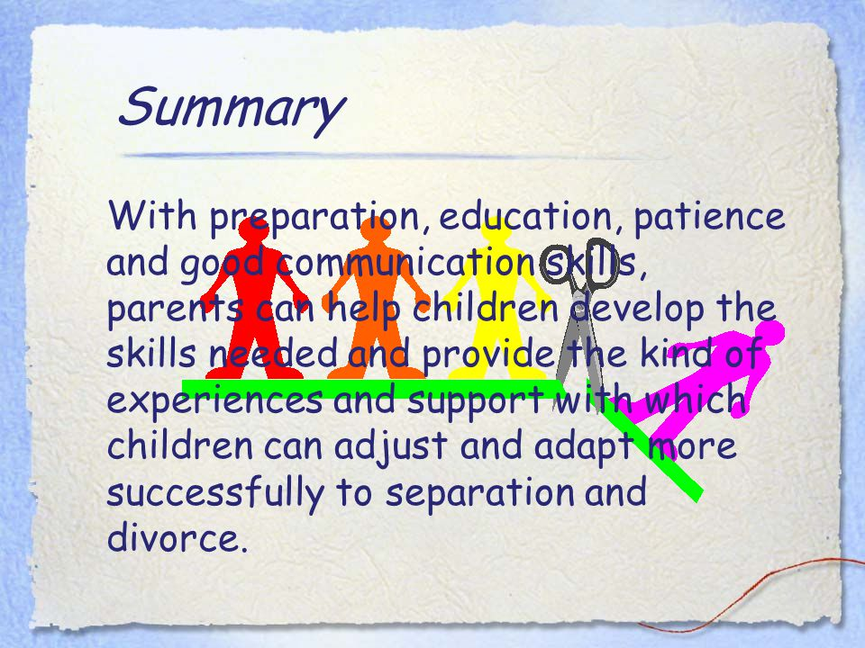 Summary With preparation, education, patience and good communication skills, parents can help children develop the skills needed and provide the kind of experiences and support with which children can adjust and adapt more successfully to separation and divorce.