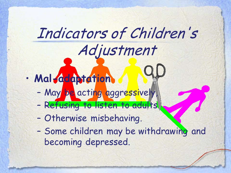 Indicators of Children s Adjustment Mal-adaptation –May be acting aggressively, –Refusing to listen to adults –Otherwise misbehaving.