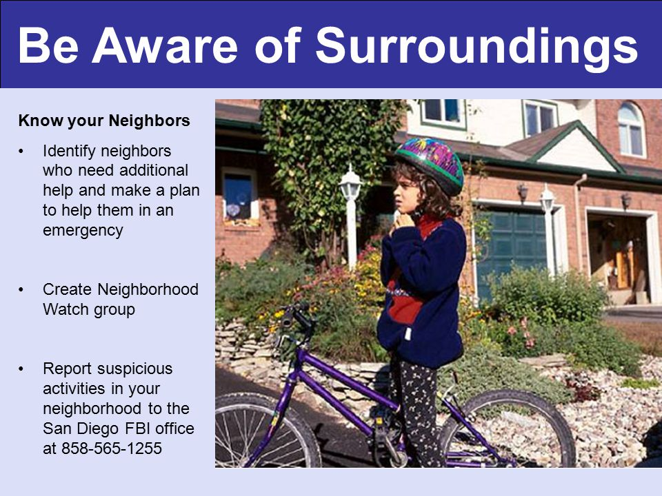 Be Aware of Surroundings Know your Neighbors Identify neighbors who need additional help and make a plan to help them in an emergency Create Neighborhood Watch group Report suspicious activities in your neighborhood to the San Diego FBI office at 858-565-1255