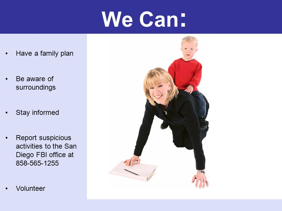 We Can : Have a family plan Be aware of surroundings Stay informed Report suspicious activities to the San Diego FBI office at 858-565-1255 Volunteer