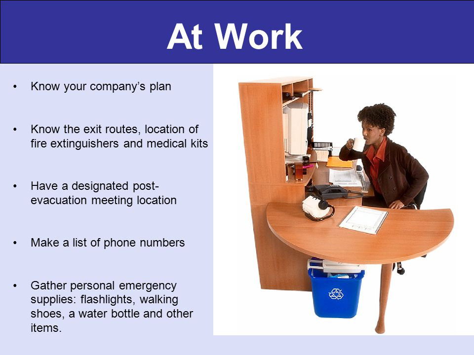 At Work Know your company's plan Know the exit routes, location of fire extinguishers and medical kits Have a designated post- evacuation meeting location Make a list of phone numbers Gather personal emergency supplies: flashlights, walking shoes, a water bottle and other items.