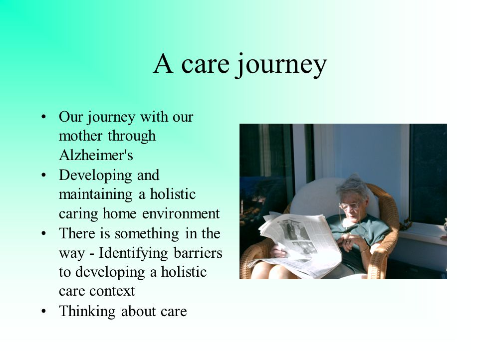 A care journey Our journey with our mother through Alzheimer s Developing and maintaining a holistic caring home environment There is something in the way - Identifying barriers to developing a holistic care context Thinking about care