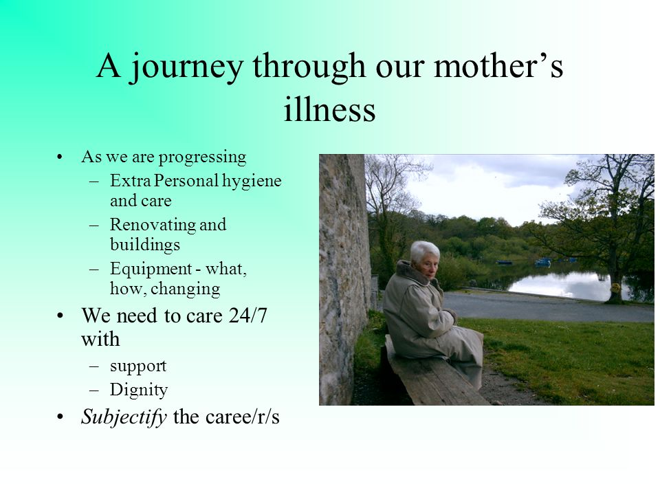 A journey through our mother's illness As we are progressing –Extra Personal hygiene and care –Renovating and buildings –Equipment - what, how, changing We need to care 24/7 with –support –Dignity Subjectify the caree/r/s