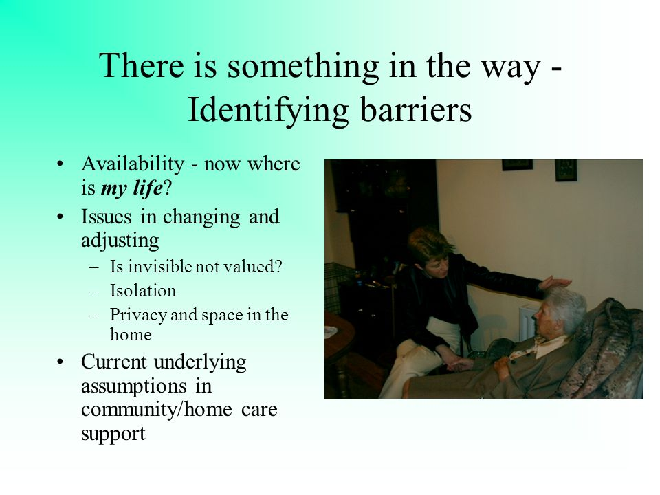 There is something in the way - Identifying barriers Availability - now where is my life? Issues in changing and adjusting –Is invisible not valued? –