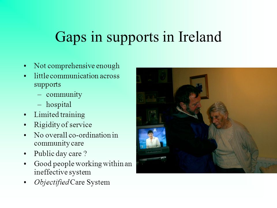 Gaps in supports in Ireland Not comprehensive enough little communication across supports –community –hospital Limited training Rigidity of service No overall co-ordination in community care Public day care .