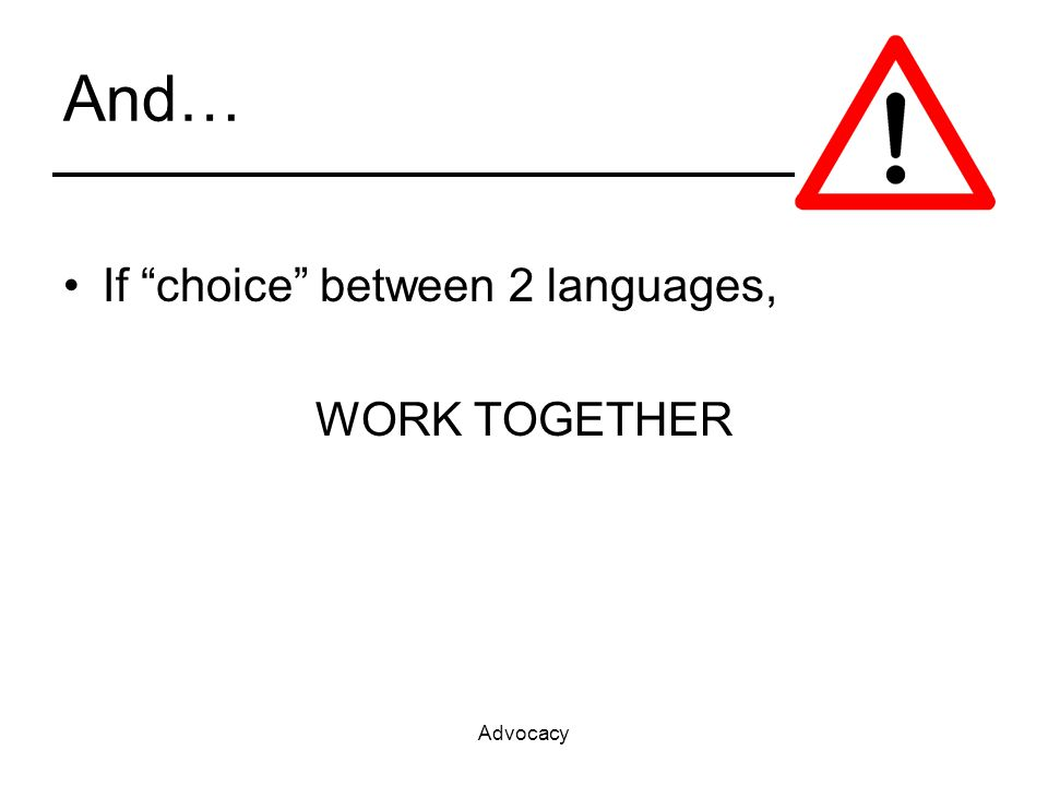 Advocacy And… If choice between 2 languages, WORK TOGETHER