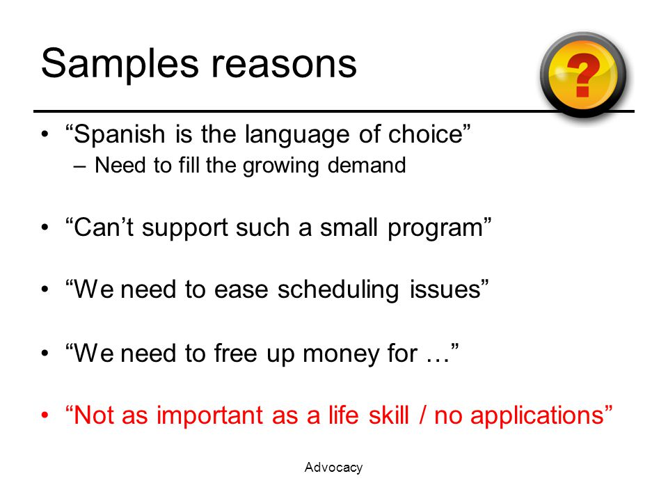 Advocacy Samples reasons Spanish is the language of choice –Need to fill the growing demand Can't support such a small program We need to ease scheduling issues We need to free up money for … Not as important as a life skill / no applications