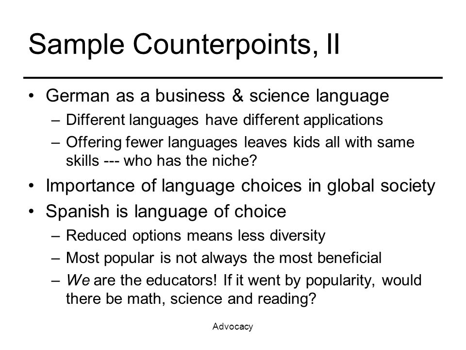 Advocacy Sample Counterpoints, II German as a business & science language –Different languages have different applications –Offering fewer languages leaves kids all with same skills --- who has the niche.