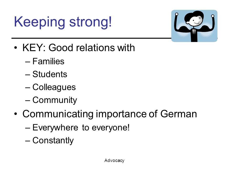 Advocacy Keeping strong! KEY: Good relations with –Families –Students –Colleagues –Community Communicating importance of German –Everywhere to everyon