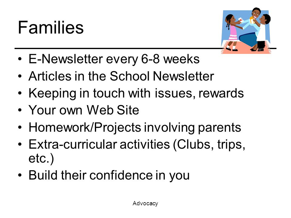 Advocacy Families E-Newsletter every 6-8 weeks Articles in the School Newsletter Keeping in touch with issues, rewards Your own Web Site Homework/Projects involving parents Extra-curricular activities (Clubs, trips, etc.) Build their confidence in you