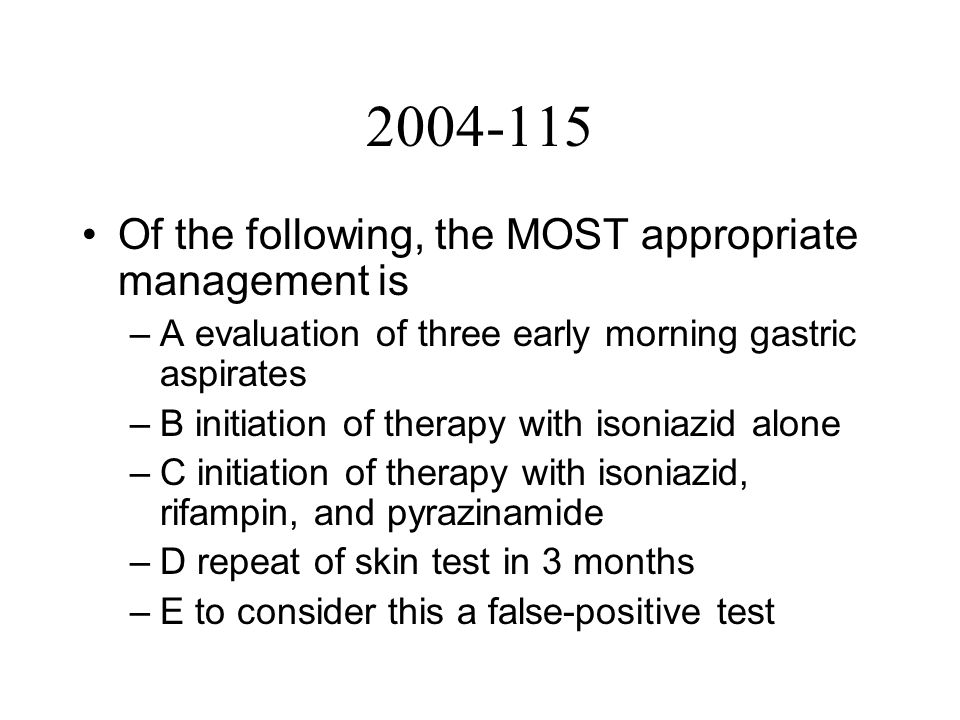 2004-115 Of the following, the MOST appropriate management is –A evaluation of three early morning gastric aspirates –B initiation of therapy with isoniazid alone –C initiation of therapy with isoniazid, rifampin, and pyrazinamide –D repeat of skin test in 3 months –E to consider this a false-positive test